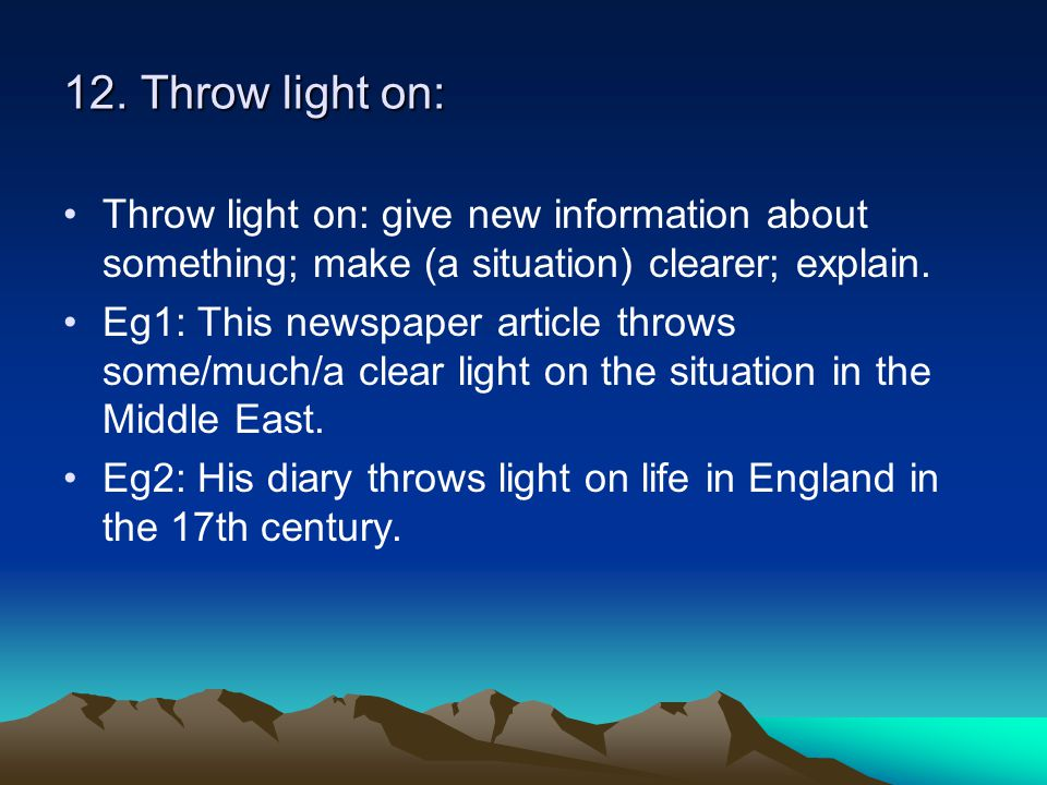 12. Throw light on: Throw light on: give new information about something; make (a situation) clearer; explain. Eg1: This newspaper article throws some