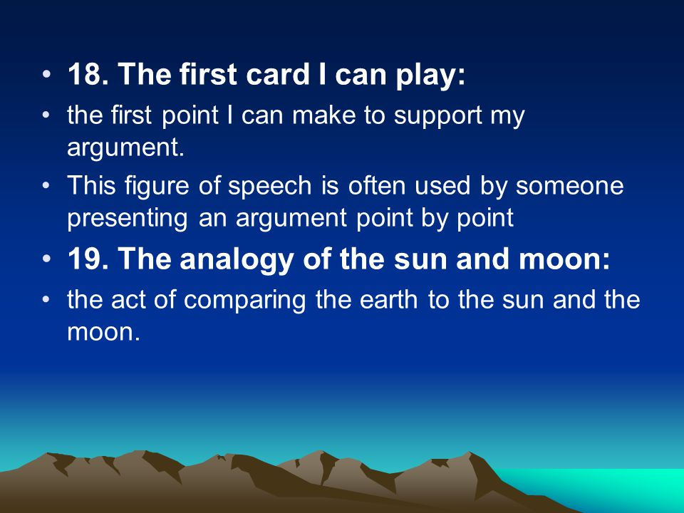 18. The first card I can play: the first point I can make to support my argument. This figure of speech is often used by someone presenting an argumen