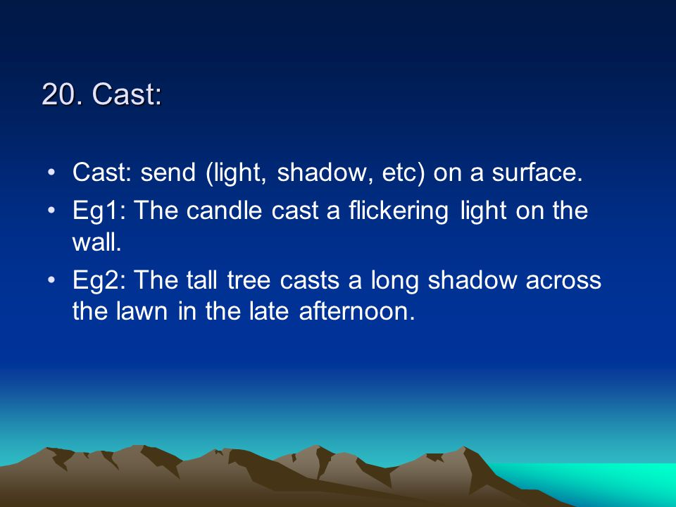 20. Cast: Cast: send (light, shadow, etc) on a surface. Eg1: The candle cast a flickering light on the wall. Eg2: The tall tree casts a long shadow ac