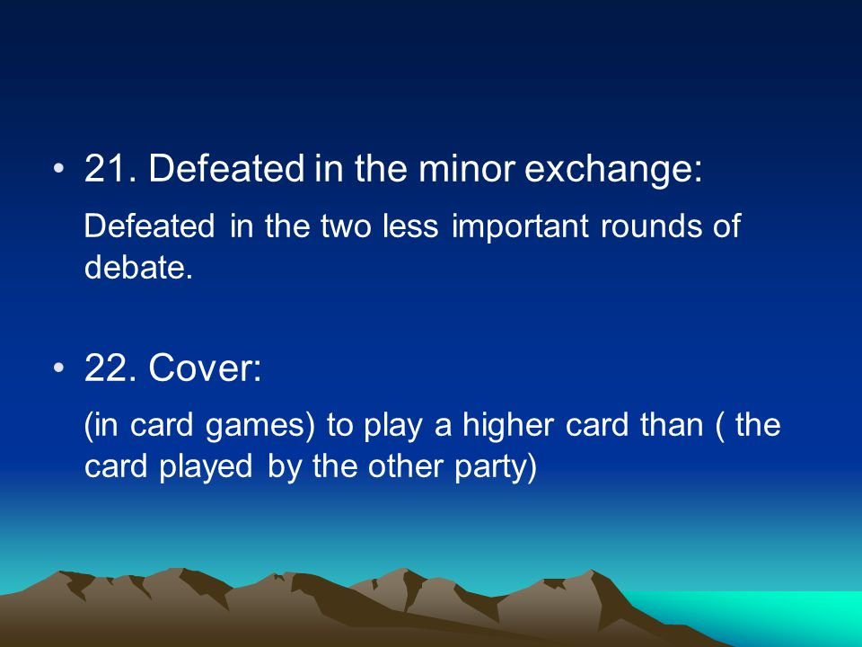 21. Defeated in the minor exchange: Defeated in the two less important rounds of debate. 22. Cover: (in card games) to play a higher card than ( the c