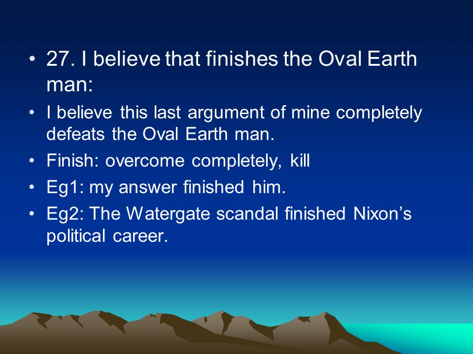 27. I believe that finishes the Oval Earth man: I believe this last argument of mine completely defeats the Oval Earth man. Finish: overcome completel
