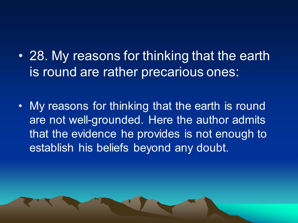 28. My reasons for thinking that the earth is round are rather precarious ones: My reasons for thinking that the earth is round are not well-grounded.