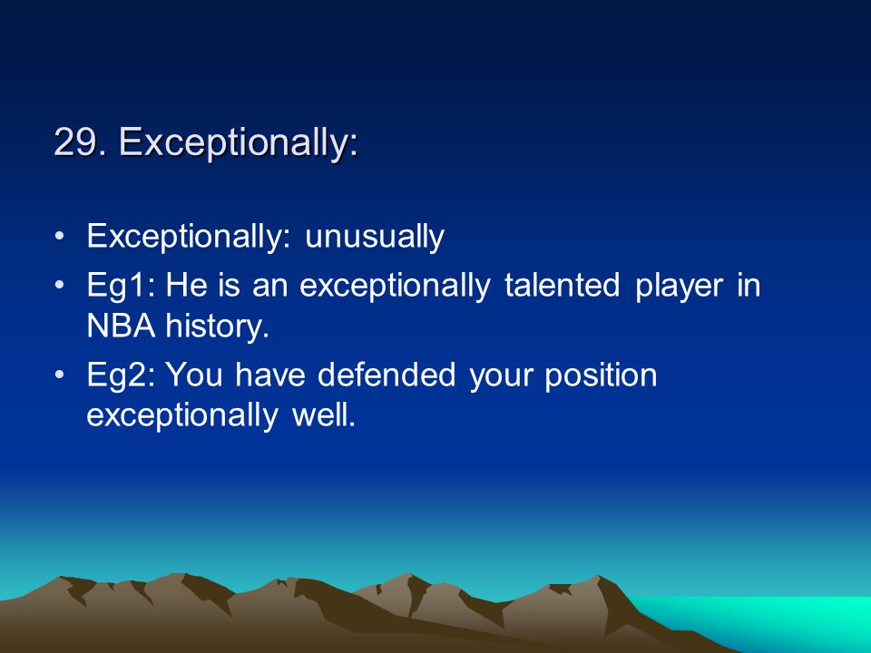 29. Exceptionally: Exceptionally: unusually Eg1: He is an exceptionally talented player in NBA history. Eg2: You have defended your position exception