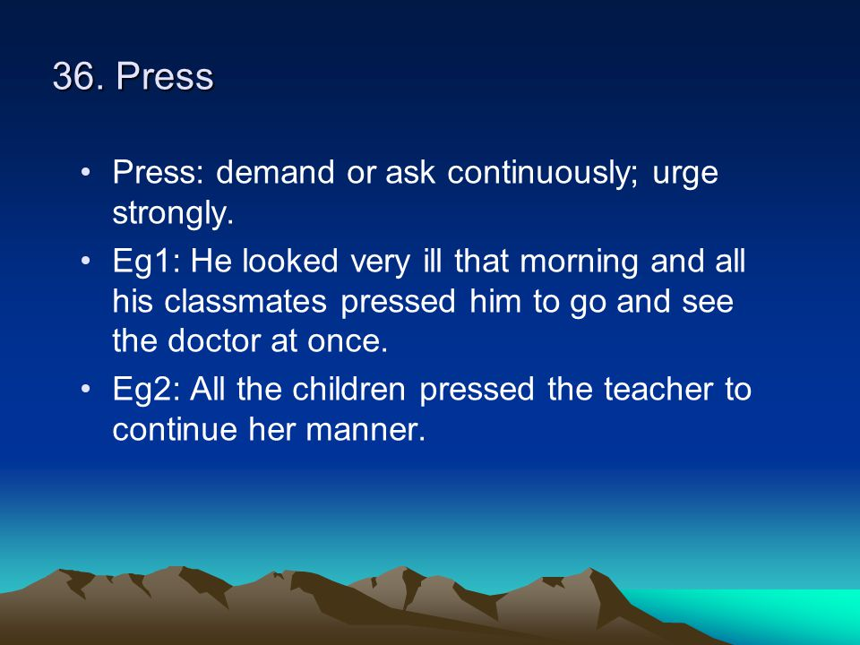 36. Press Press: demand or ask continuously; urge strongly. Eg1: He looked very ill that morning and all his classmates pressed him to go and see the