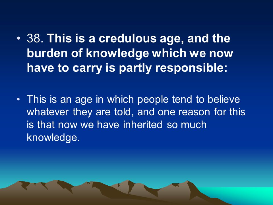 38. This is a credulous age, and the burden of knowledge which we now have to carry is partly responsible: This is an age in which people tend to beli