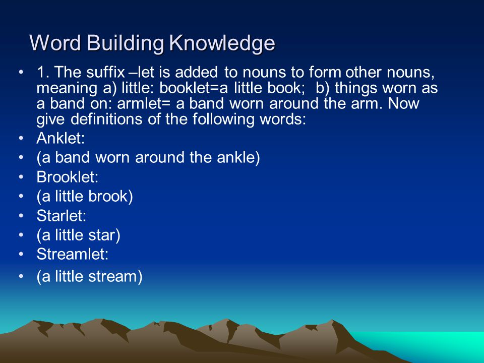 Word Building Knowledge 1. The suffix –let is added to nouns to form other nouns, meaning a) little: booklet=a little book; b) things worn as a band o