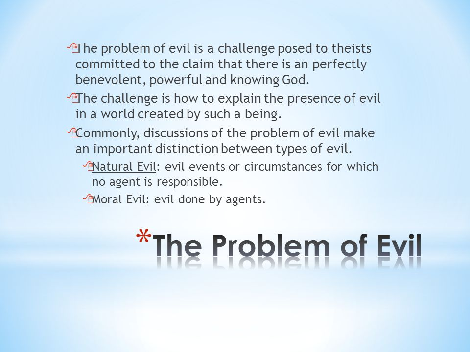  The problem of evil is a challenge posed to theists committed to the claim that there is an perfectly benevolent, powerful and knowing God.