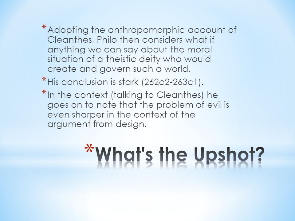 * Adopting the anthropomorphic account of Cleanthes, Philo then considers what if anything we can say about the moral situation of a theistic deity who would create and govern such a world.