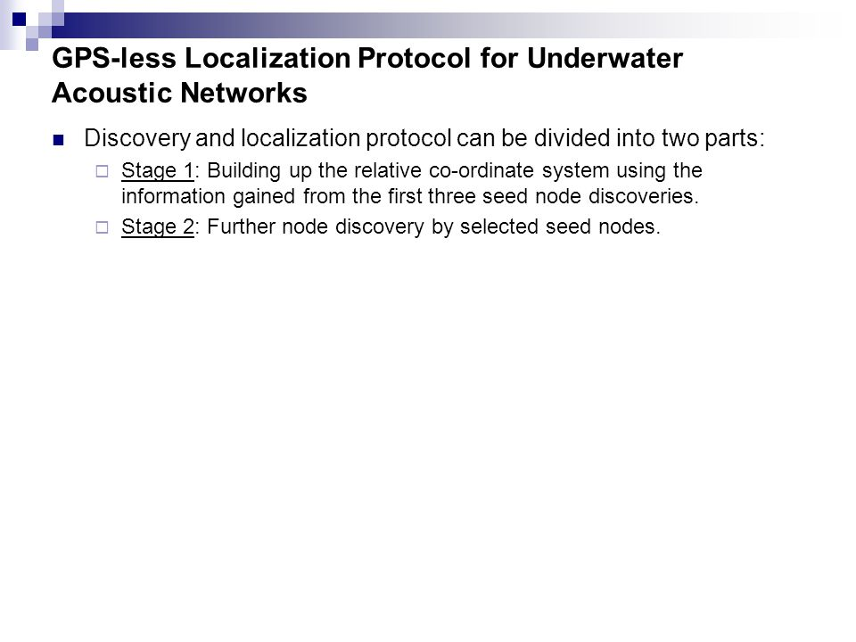 GPS-less Localization Protocol for Underwater Acoustic Networks Discovery and localization protocol can be divided into two parts:  Stage 1: Building up the relative co-ordinate system using the information gained from the first three seed node discoveries.