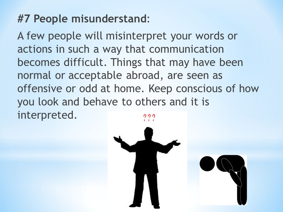 #7 People misunderstand: A few people will misinterpret your words or actions in such a way that communication becomes difficult. Things that may have