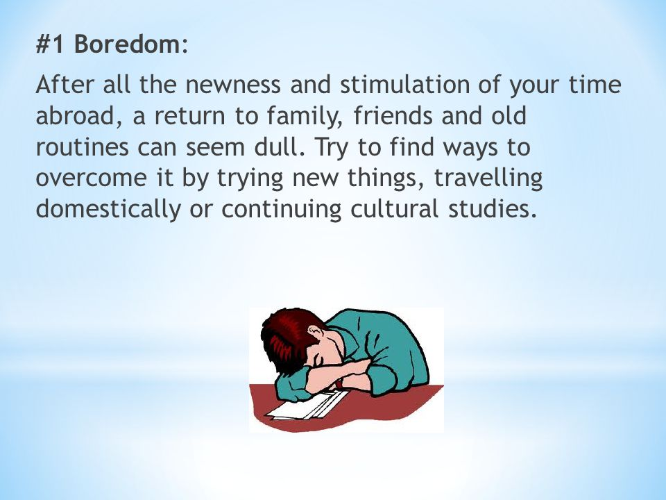 #1 Boredom: After all the newness and stimulation of your time abroad, a return to family, friends and old routines can seem dull. Try to find ways to