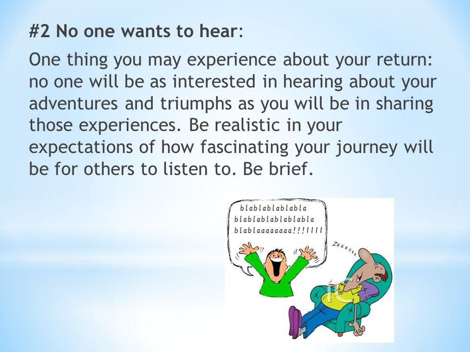 #2 No one wants to hear: One thing you may experience about your return: no one will be as interested in hearing about your adventures and triumphs as