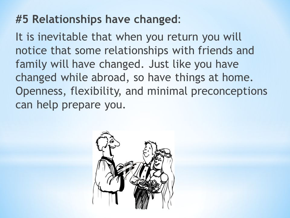 #5 Relationships have changed: It is inevitable that when you return you will notice that some relationships with friends and family will have changed