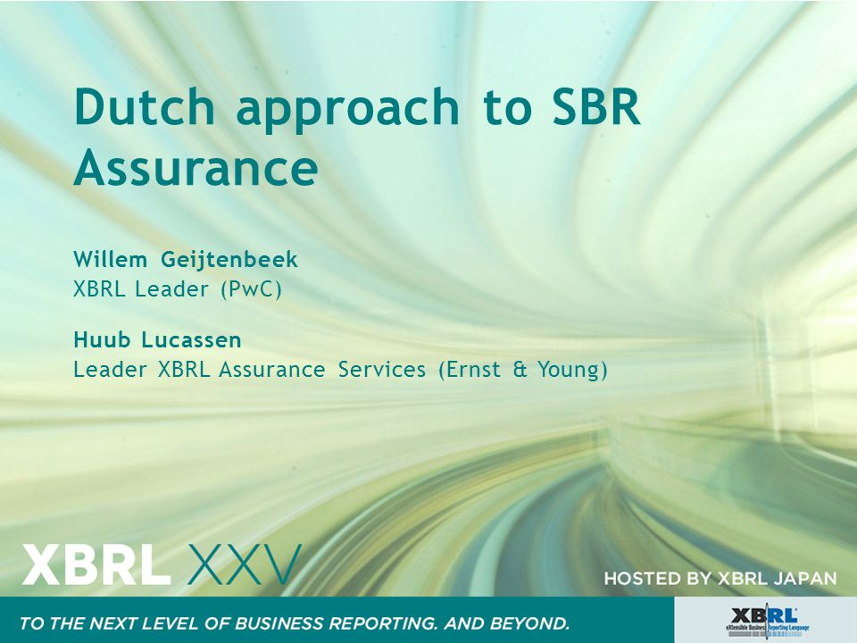 Dutch approach to SBR Assurance Willem Geijtenbeek XBRL Leader (PwC) Huub Lucassen Leader XBRL Assurance Services (Ernst & Young)