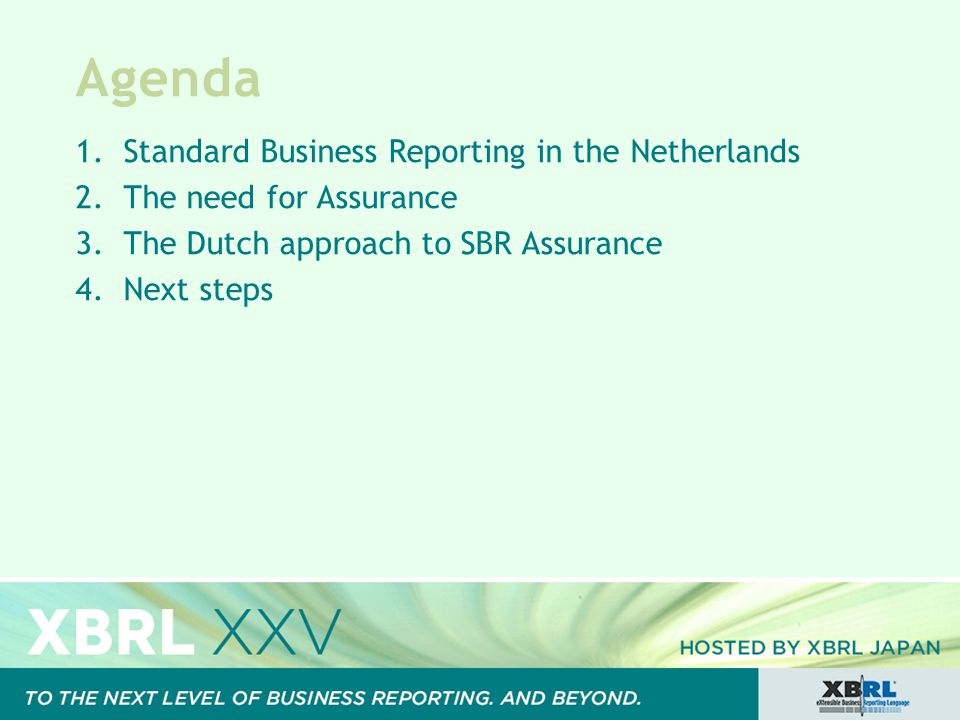 Agenda 1.Standard Business Reporting in the Netherlands 2.The need for Assurance 3.The Dutch approach to SBR Assurance 4.Next steps