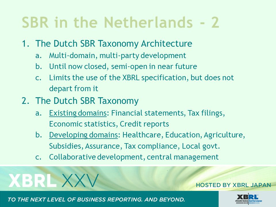 SBR in the Netherlands - 2 1.The Dutch SBR Taxonomy Architecture a.Multi-domain, multi-party development b.Until now closed, semi-open in near future c.Limits the use of the XBRL specification, but does not depart from it 2.The Dutch SBR Taxonomy a.Existing domains: Financial statements, Tax filings, Economic statistics, Credit reports b.Developing domains: Healthcare, Education, Agriculture, Subsidies, Assurance, Tax compliance, Local govt.