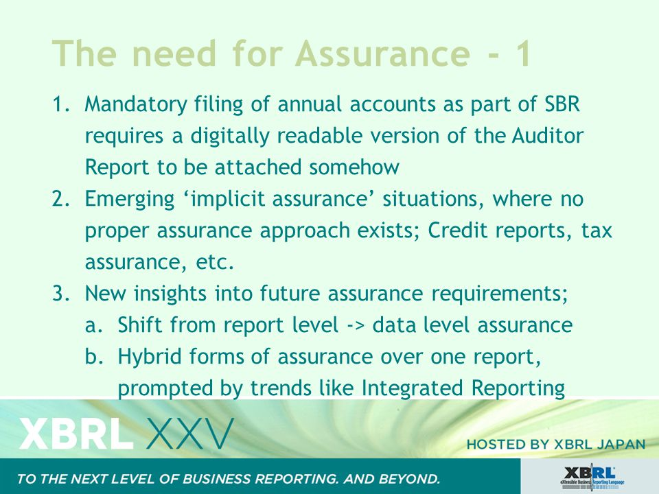 The need for Assurance - 1 1.Mandatory filing of annual accounts as part of SBR requires a digitally readable version of the Auditor Report to be attached somehow 2.Emerging 'implicit assurance' situations, where no proper assurance approach exists; Credit reports, tax assurance, etc.