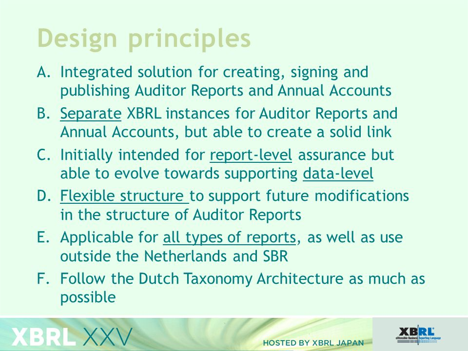 Design principles A.Integrated solution for creating, signing and publishing Auditor Reports and Annual Accounts B.Separate XBRL instances for Auditor Reports and Annual Accounts, but able to create a solid link C.Initially intended for report-level assurance but able to evolve towards supporting data-level D.Flexible structure to support future modifications in the structure of Auditor Reports E.Applicable for all types of reports, as well as use outside the Netherlands and SBR F.Follow the Dutch Taxonomy Architecture as much as possible