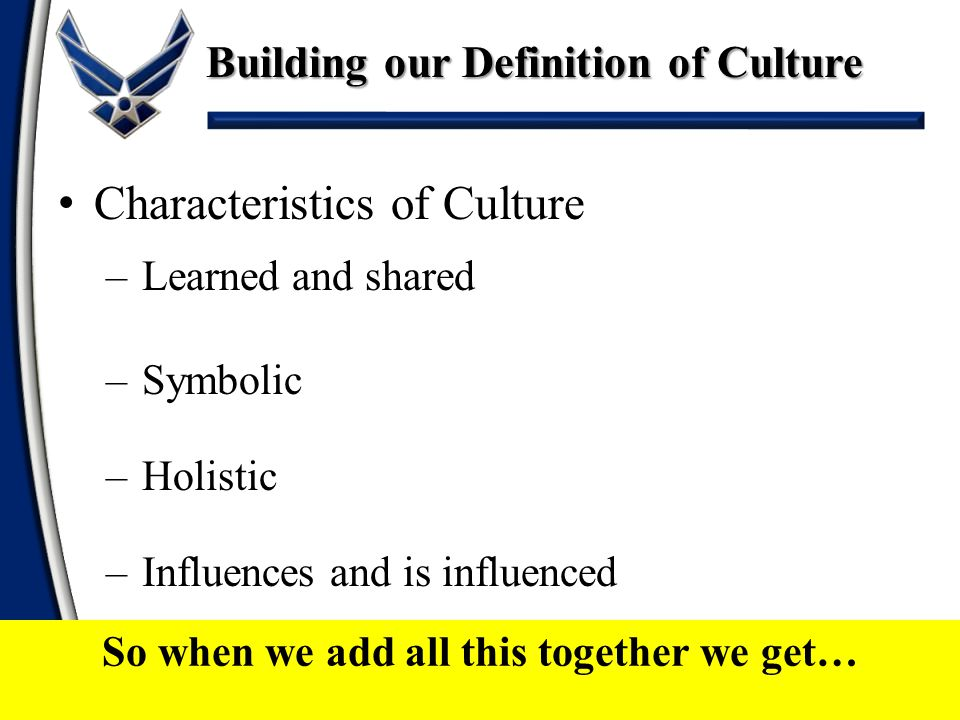 Our Definition Culture is the creation, maintenance, and transformation across generations of semi- shared patterns of meaning, sense-making, affiliation, action, and organization by groups - Air Force Culture and Language Center