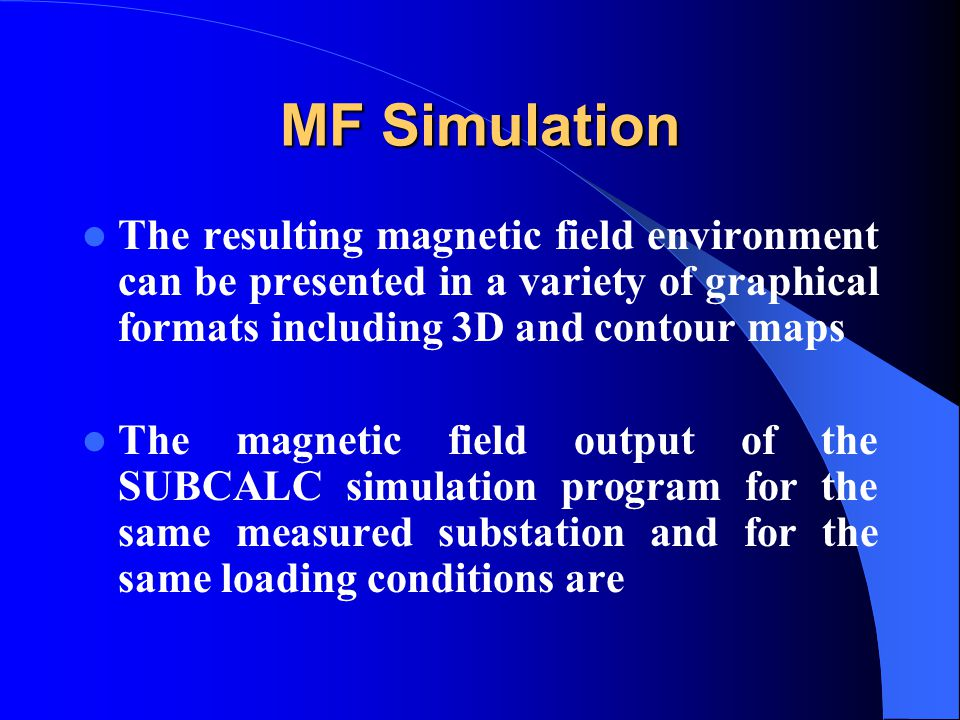 MF Simulation The resulting magnetic field environment can be presented in a variety of graphical formats including 3D and contour maps The magnetic field output of the SUBCALC simulation program for the same measured substation and for the same loading conditions are