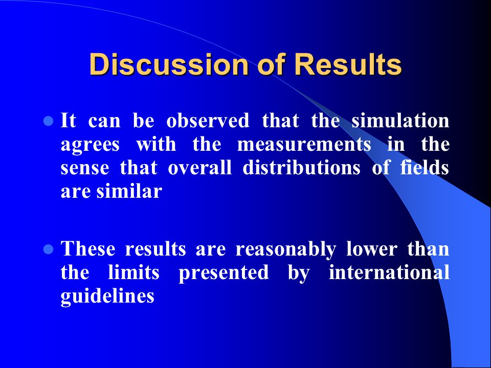 Discussion of Results It can be observed that the simulation agrees with the measurements in the sense that overall distributions of fields are similar These results are reasonably lower than the limits presented by international guidelines