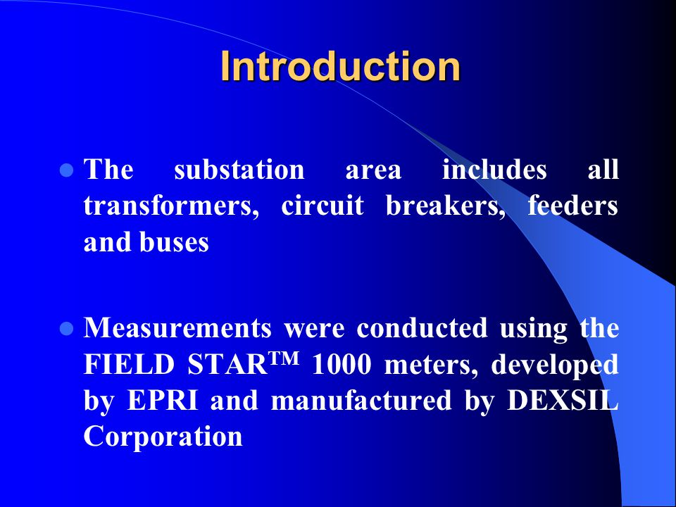 Introduction The substation area includes all transformers, circuit breakers, feeders and buses Measurements were conducted using the FIELD STAR TM 1000 meters, developed by EPRI and manufactured by DEXSIL Corporation