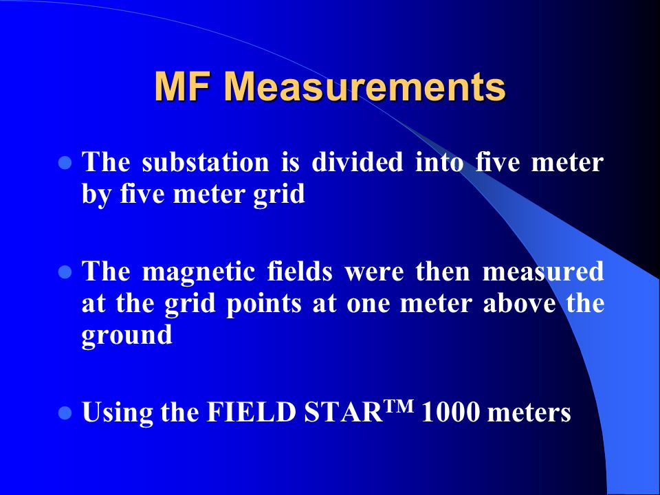MF Measurements The substation is divided into five meter by five meter grid The magnetic fields were then measured at the grid points at one meter above the ground Using the FIELD STAR TM 1000 meters