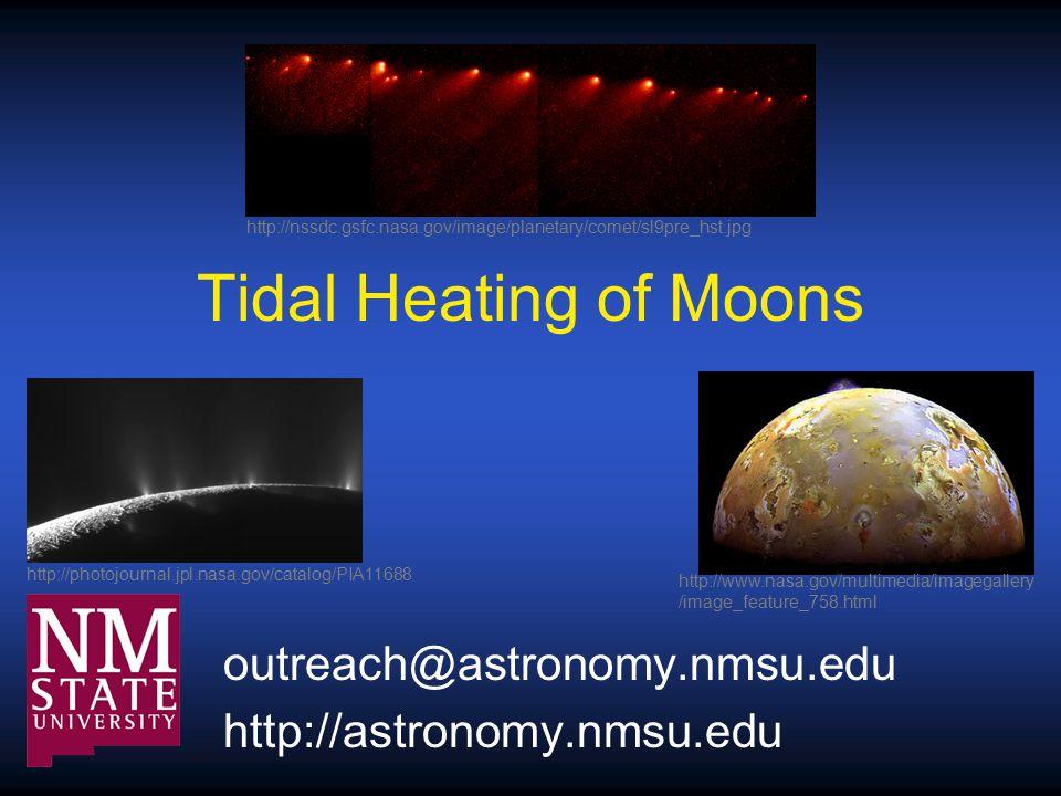 Tidal Heating of Moons outreach@astronomy.nmsu.edu http://astronomy.nmsu.edu http://nssdc.gsfc.nasa.gov/image/planetary/comet/sl9pre_hst.jpg http://photojournal.jpl.nasa.gov/catalog/PIA11688 http://www.nasa.gov/multimedia/imagegallery /image_feature_758.html