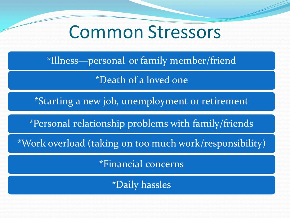 Common Stressors *Illness—personal or family member/friend*Death of a loved one*Starting a new job, unemployment or retirement*Personal relationship problems with family/friends*Work overload (taking on too much work/responsibility)*Financial concerns*Daily hassles