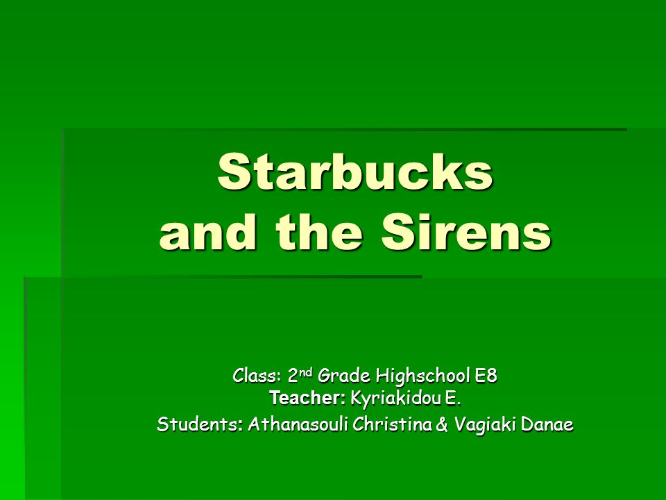 Starbucks and the Sirens Class: 2 nd Grade Highschool E8 Teacher: Kyriakidou E.