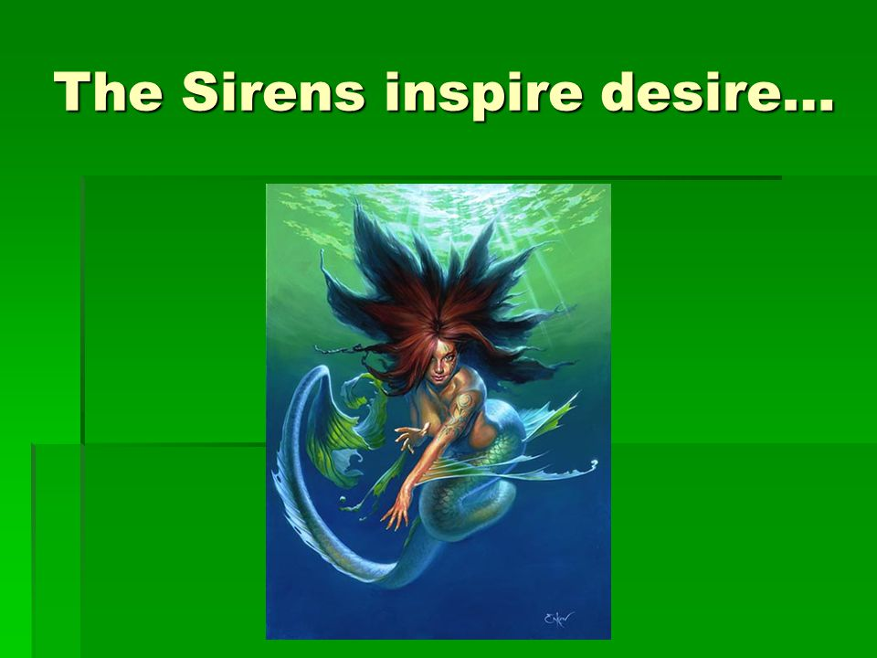 The Sirens inspire desire…