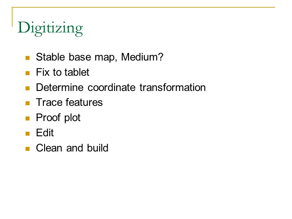 Digitizing Stable base map, Medium? Fix to tablet Determine coordinate transformation Trace features Proof plot Edit Clean and build