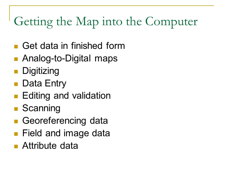 Getting the Map into the Computer Get data in finished form Analog-to-Digital maps Digitizing Data Entry Editing and validation Scanning Georeferencing data Field and image data Attribute data