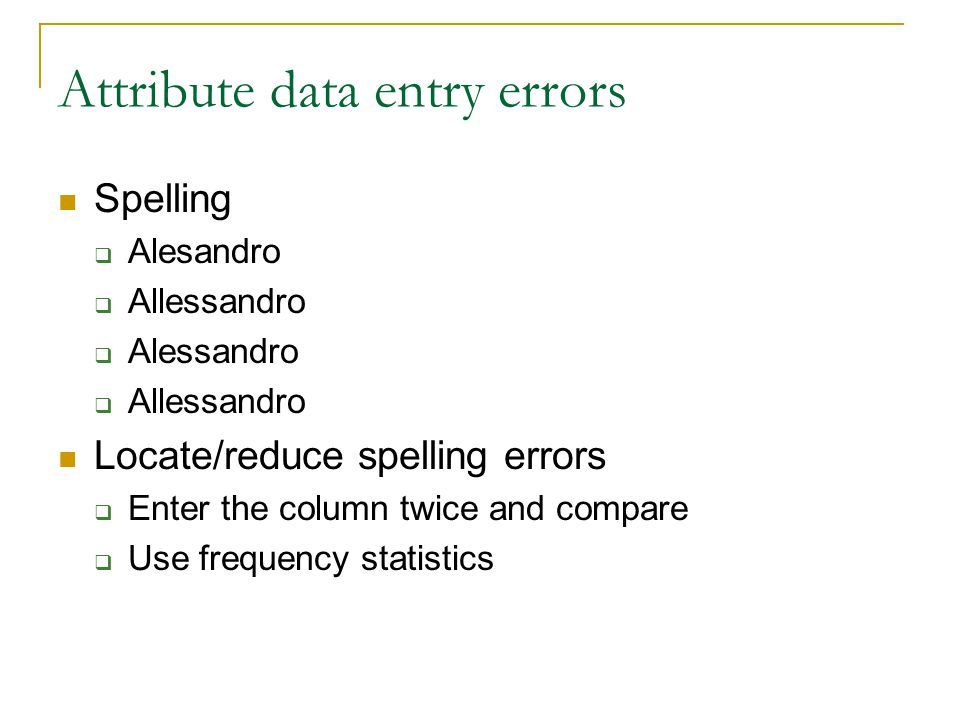 Attribute data entry errors Spelling  Alesandro  Allessandro  Alessandro  Allessandro Locate/reduce spelling errors  Enter the column twice and c
