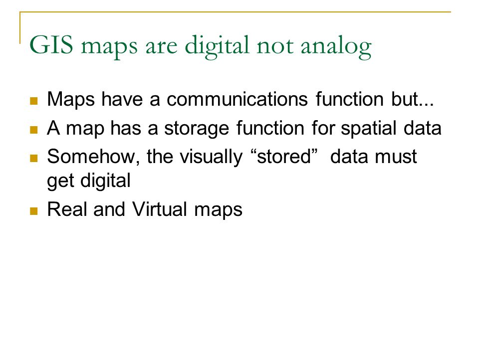 """GIS maps are digital not analog Maps have a communications function but... A map has a storage function for spatial data Somehow, the visually """"stored"""