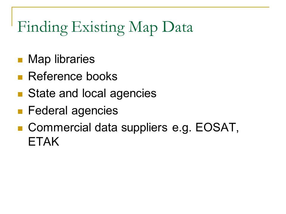 Finding Existing Map Data Map libraries Reference books State and local agencies Federal agencies Commercial data suppliers e.g.