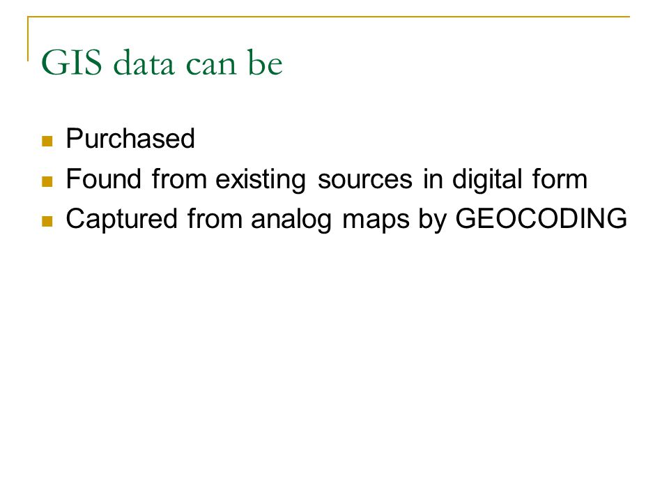GIS data can be Purchased Found from existing sources in digital form Captured from analog maps by GEOCODING