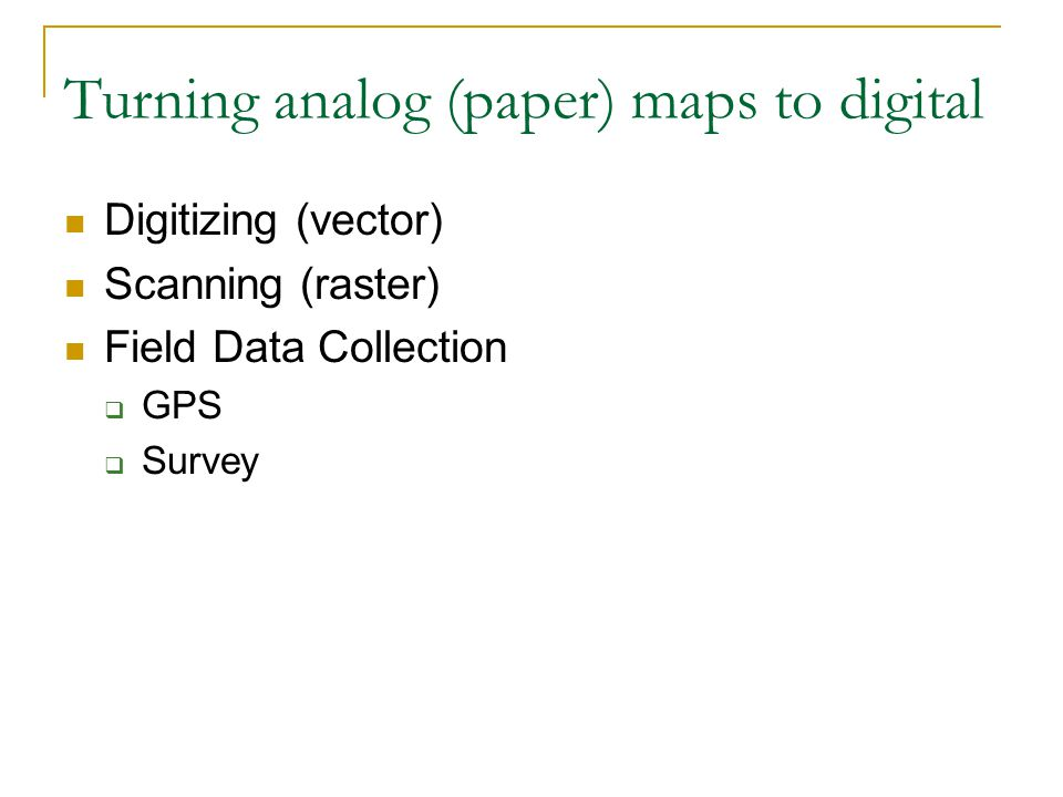 Turning analog (paper) maps to digital Digitizing (vector) Scanning (raster) Field Data Collection  GPS  Survey