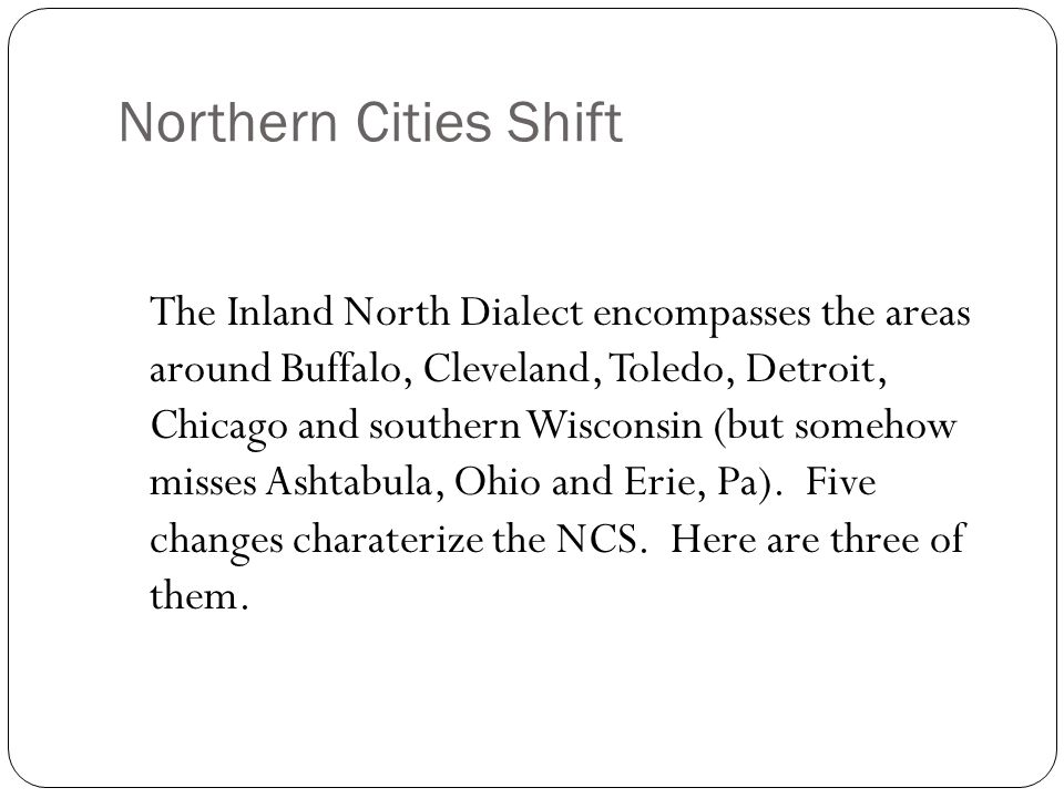 Northern Cities Shift The Northern Cities Shift affects short vowels inside the dialect area called the Inland North.