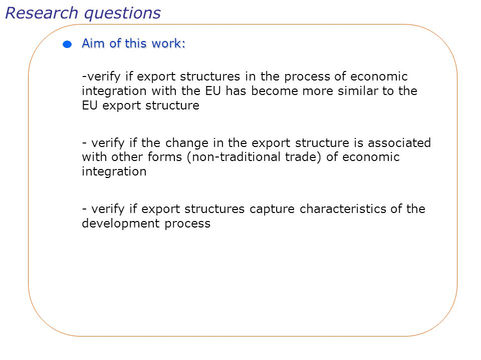 Aim of this work: -verify if export structures in the process of economic integration with the EU has become more similar to the EU export structure - verify if the change in the export structure is associated with other forms (non-traditional trade) of economic integration - verify if export structures capture characteristics of the development process Research questions