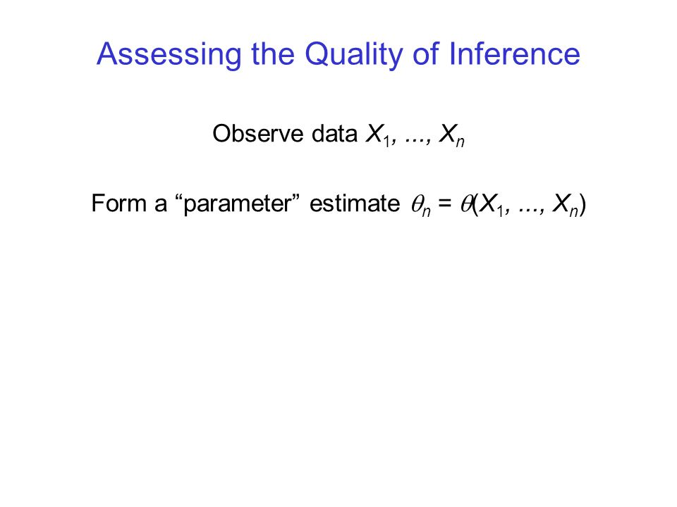 Assessing the Quality of Inference Observe data X 1,..., X n Form a parameter estimate  n =  (X 1,..., X n )