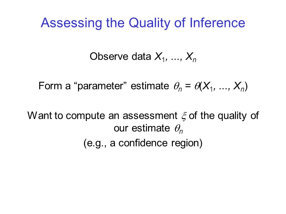 Assessing the Quality of Inference Observe data X 1,..., X n Form a parameter estimate  n =  (X 1,..., X n ) Want to compute an assessment  of the quality of our estimate  n (e.g., a confidence region)