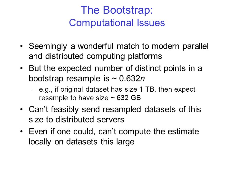 The Bootstrap: Computational Issues Seemingly a wonderful match to modern parallel and distributed computing platforms But the expected number of distinct points in a bootstrap resample is ~ 0.632n –e.g., if original dataset has size 1 TB, then expect resample to have size ~ 632 GB Can't feasibly send resampled datasets of this size to distributed servers Even if one could, can't compute the estimate locally on datasets this large