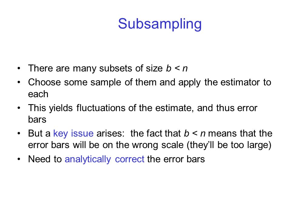 There are many subsets of size b < n Choose some sample of them and apply the estimator to each This yields fluctuations of the estimate, and thus error bars But a key issue arises: the fact that b < n means that the error bars will be on the wrong scale (they'll be too large) Need to analytically correct the error bars