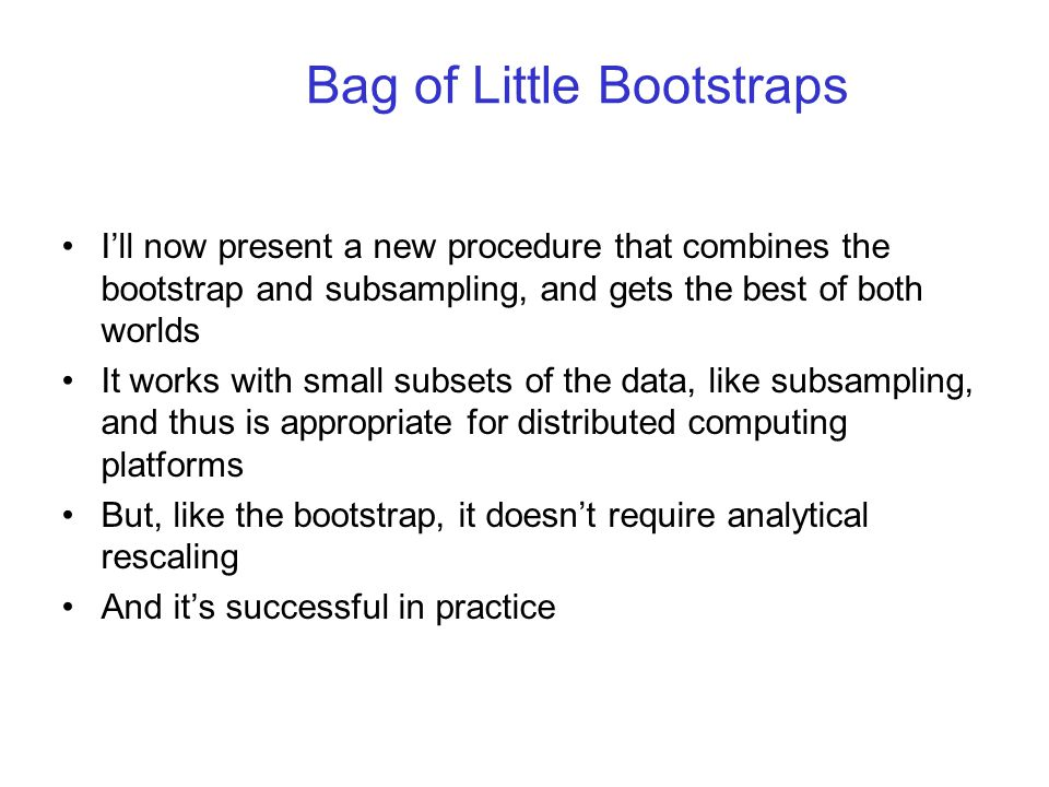 Bag of Little Bootstraps I'll now present a new procedure that combines the bootstrap and subsampling, and gets the best of both worlds It works with small subsets of the data, like subsampling, and thus is appropriate for distributed computing platforms But, like the bootstrap, it doesn't require analytical rescaling And it's successful in practice