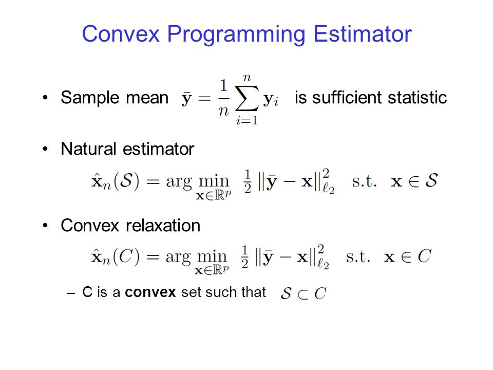 Convex Programming Estimator Sample mean is sufficient statistic Natural estimator Convex relaxation –C is a convex set such that