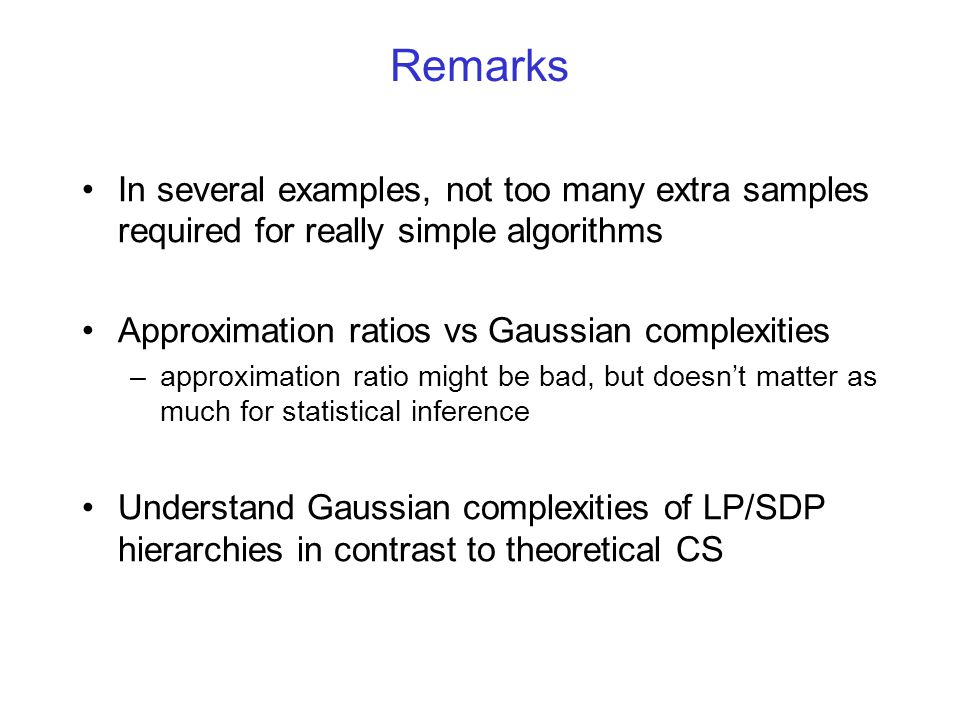 Remarks In several examples, not too many extra samples required for really simple algorithms Approximation ratios vs Gaussian complexities –approximation ratio might be bad, but doesn't matter as much for statistical inference Understand Gaussian complexities of LP/SDP hierarchies in contrast to theoretical CS