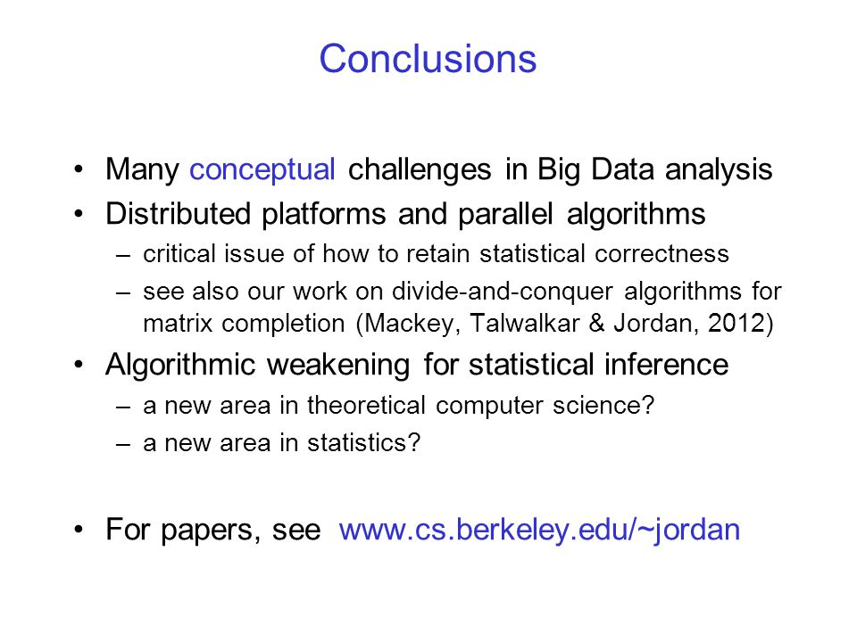 Conclusions Many conceptual challenges in Big Data analysis Distributed platforms and parallel algorithms –critical issue of how to retain statistical correctness –see also our work on divide-and-conquer algorithms for matrix completion (Mackey, Talwalkar & Jordan, 2012) Algorithmic weakening for statistical inference –a new area in theoretical computer science.
