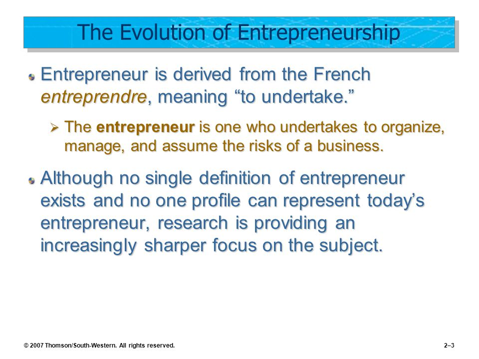 © 2007 Thomson/South-Western. All rights reserved.2–3 The Evolution of Entrepreneurship Entrepreneur is derived from the French entreprendre, meaning