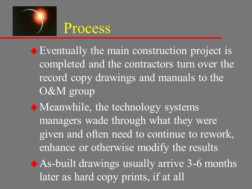 Process u Eventually the main construction project is completed and the contractors turn over the record copy drawings and manuals to the O&M group u